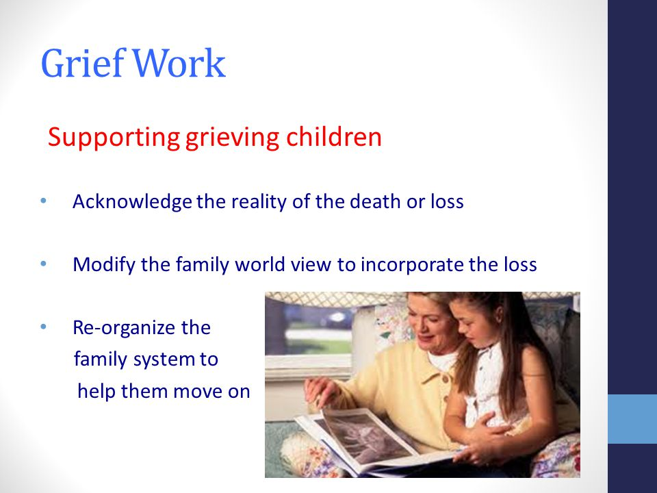 Grief Work Supporting grieving children Acknowledge the reality of the death or loss Modify the family world view to incorporate the loss Re-organize the family system to help them move on