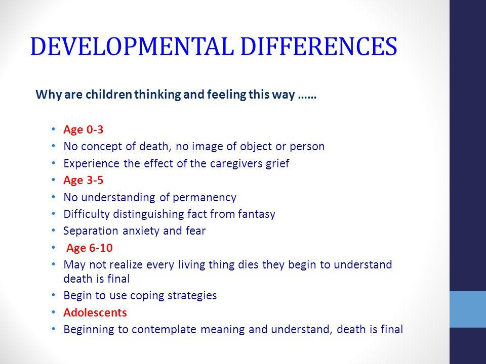 DEVELOPMENTAL DIFFERENCES Why are children thinking and feeling this way …… Age 0-3 No concept of death, no image of object or person Experience the effect of the caregivers grief Age 3-5 No understanding of permanency Difficulty distinguishing fact from fantasy Separation anxiety and fear Age 6-10 May not realize every living thing dies they begin to understand death is final Begin to use coping strategies Adolescents Beginning to contemplate meaning and understand, death is final