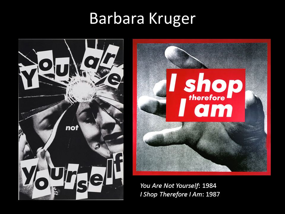 Barbara Kruger You Are Not Yourself: 1984 I Shop Therefore I Am: 1987
