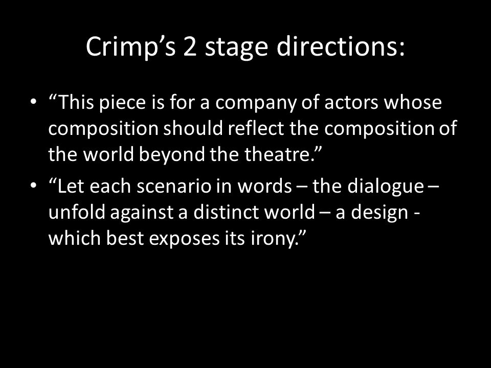Crimp's 2 stage directions: This piece is for a company of actors whose composition should reflect the composition of the world beyond the theatre. Let each scenario in words – the dialogue – unfold against a distinct world – a design - which best exposes its irony.