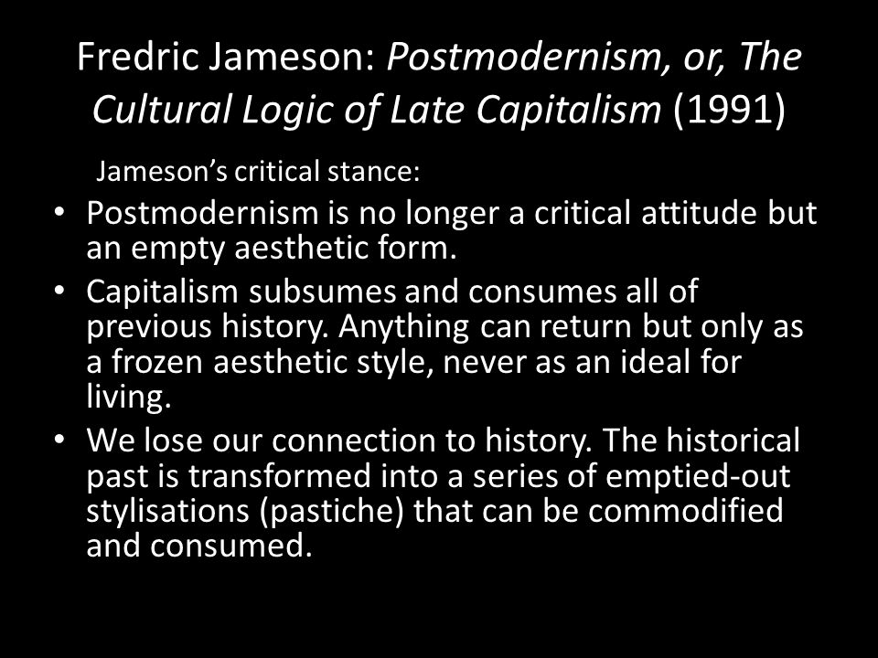 Fredric Jameson: Postmodernism, or, The Cultural Logic of Late Capitalism (1991) Jameson's critical stance: Postmodernism is no longer a critical attitude but an empty aesthetic form.