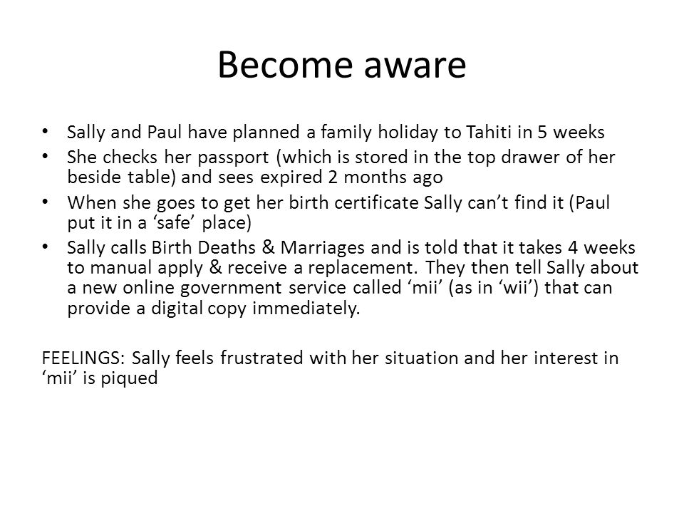 Become aware Sally and Paul have planned a family holiday to Tahiti in 5 weeks She checks her passport (which is stored in the top drawer of her beside table) and sees expired 2 months ago When she goes to get her birth certificate Sally can't find it (Paul put it in a 'safe' place) Sally calls Birth Deaths & Marriages and is told that it takes 4 weeks to manual apply & receive a replacement.