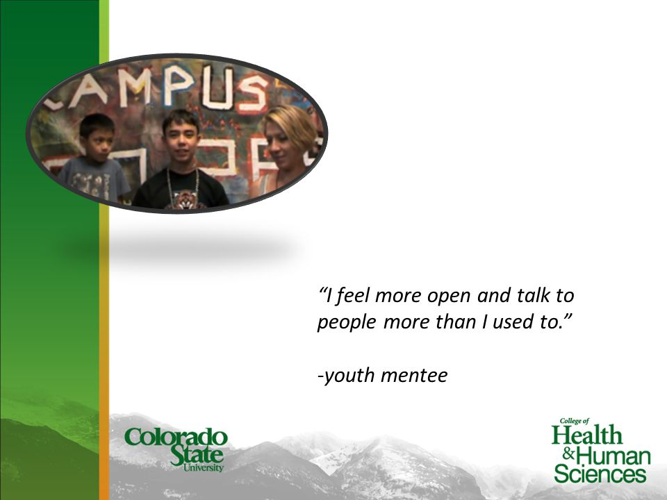 I feel more open and talk to people more than I used to. -youth mentee