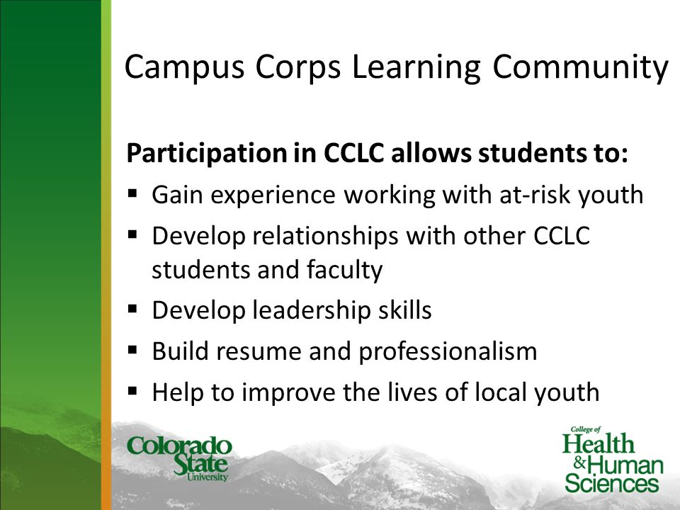 Campus Corps Learning Community Participation in CCLC allows students to:  Gain experience working with at-risk youth  Develop relationships with other CCLC students and faculty  Develop leadership skills  Build resume and professionalism  Help to improve the lives of local youth