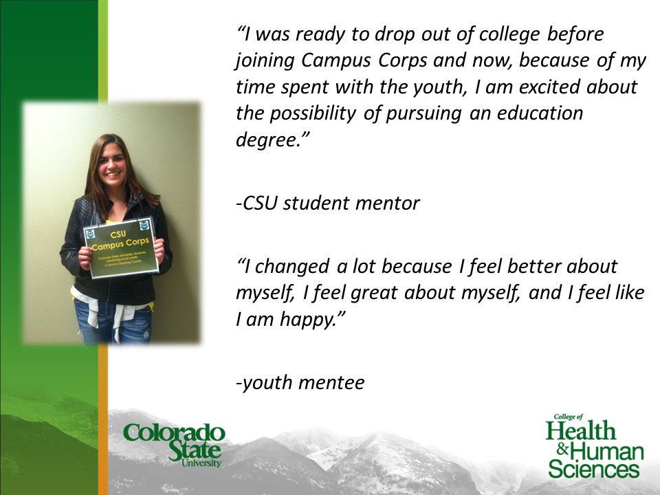 I was ready to drop out of college before joining Campus Corps and now, because of my time spent with the youth, I am excited about the possibility of pursuing an education degree. -CSU student mentor I changed a lot because I feel better about myself, I feel great about myself, and I feel like I am happy. -youth mentee