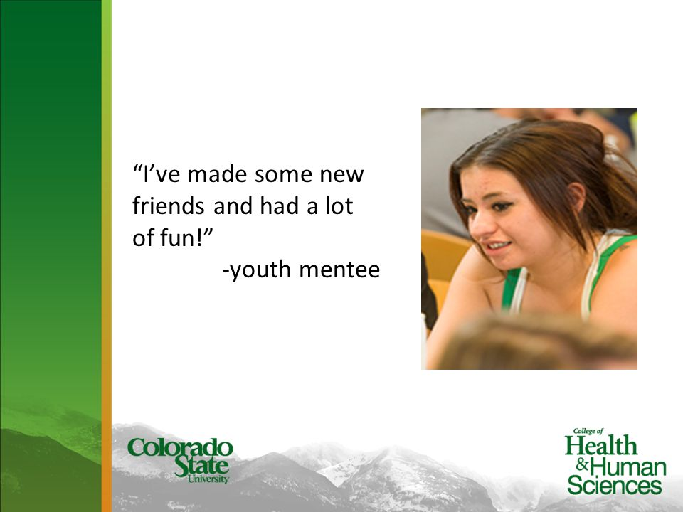 I've made some new friends and had a lot of fun! -youth mentee