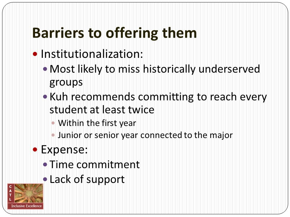 Barriers to offering them Institutionalization: Most likely to miss historically underserved groups Kuh recommends committing to reach every student at least twice Within the first year Junior or senior year connected to the major Expense: Time commitment Lack of support