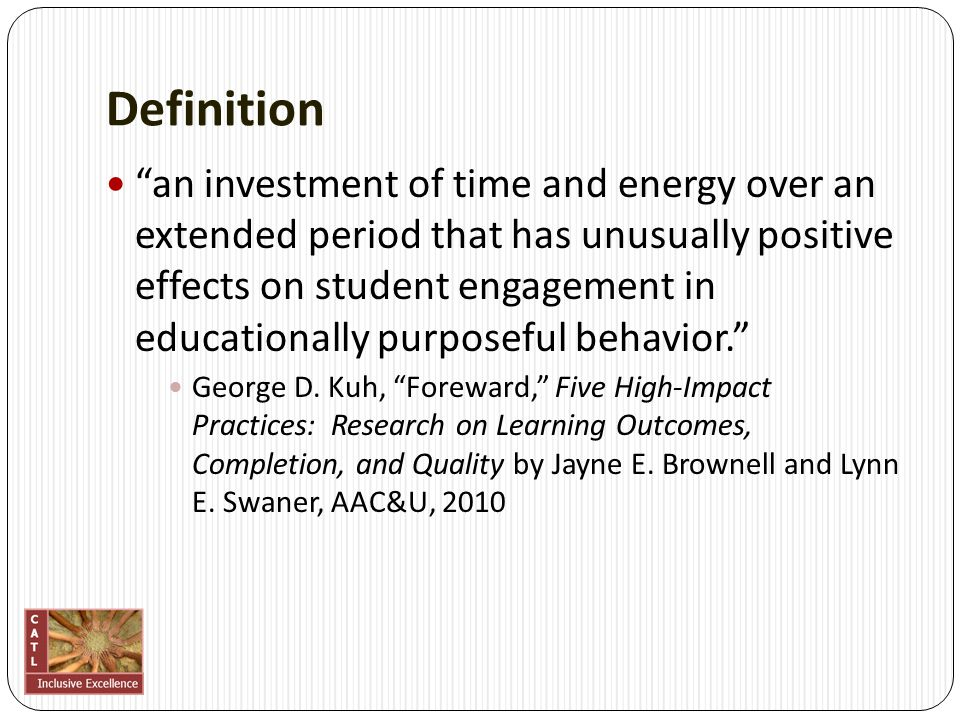 Definition an investment of time and energy over an extended period that has unusually positive effects on student engagement in educationally purposeful behavior. George D.