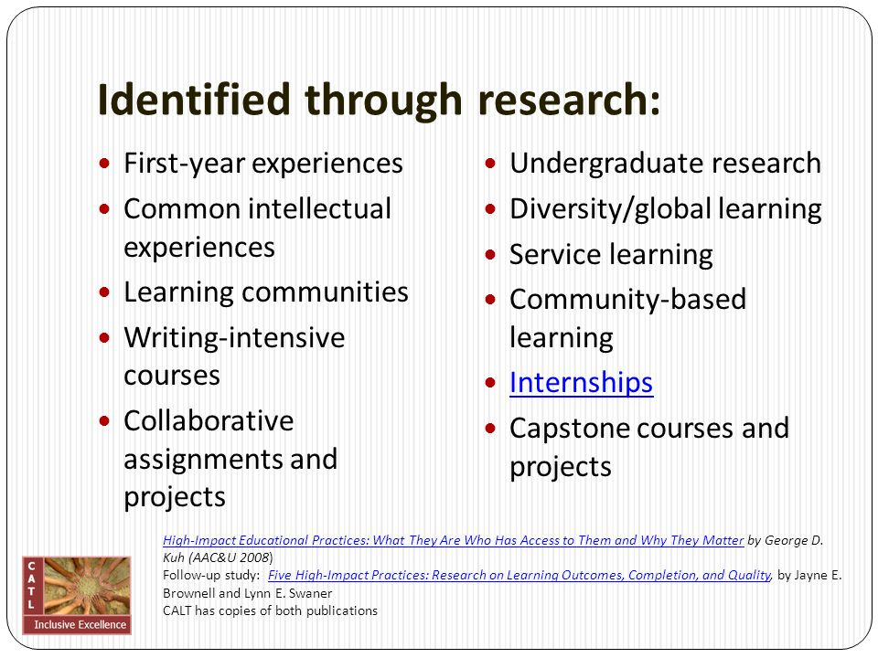 Identified through research: First-year experiences Common intellectual experiences Learning communities Writing-intensive courses Collaborative assignments and projects Undergraduate research Diversity/global learning Service learning Community-based learning Internships Capstone courses and projects High-Impact Educational Practices: What They Are Who Has Access to Them and Why They MatterHigh-Impact Educational Practices: What They Are Who Has Access to Them and Why They Matter by George D.