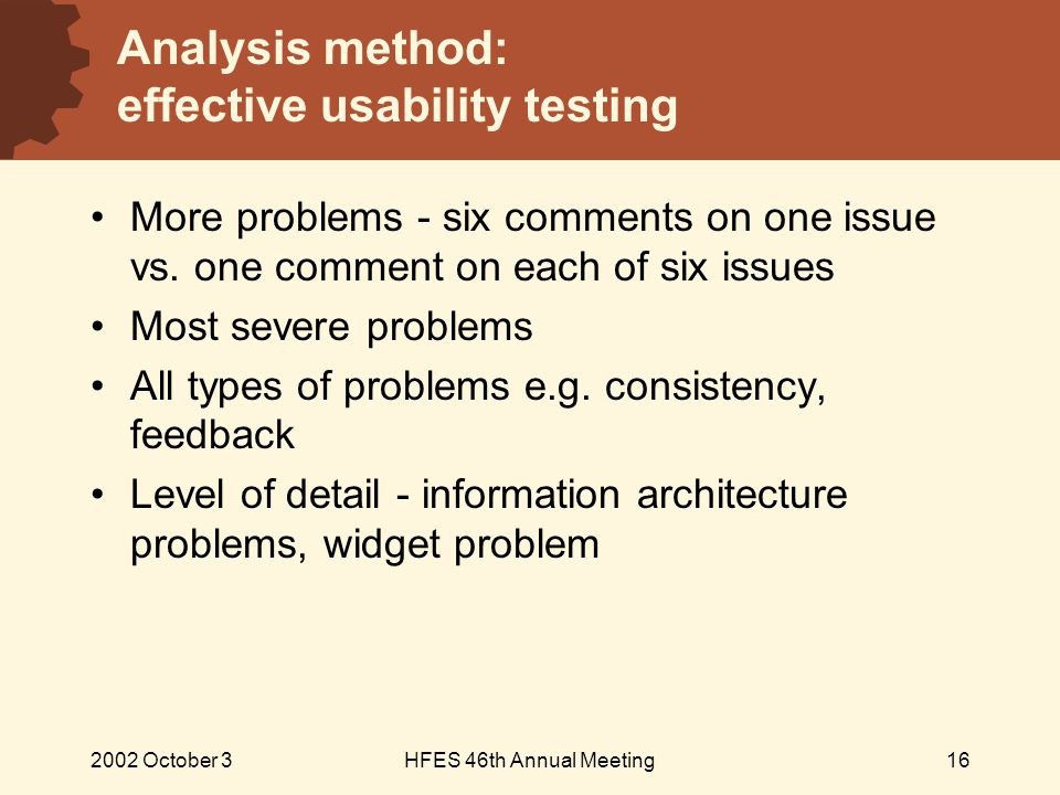 2002 October 3HFES 46th Annual Meeting16 Analysis method: effective usability testing More problems - six comments on one issue vs.