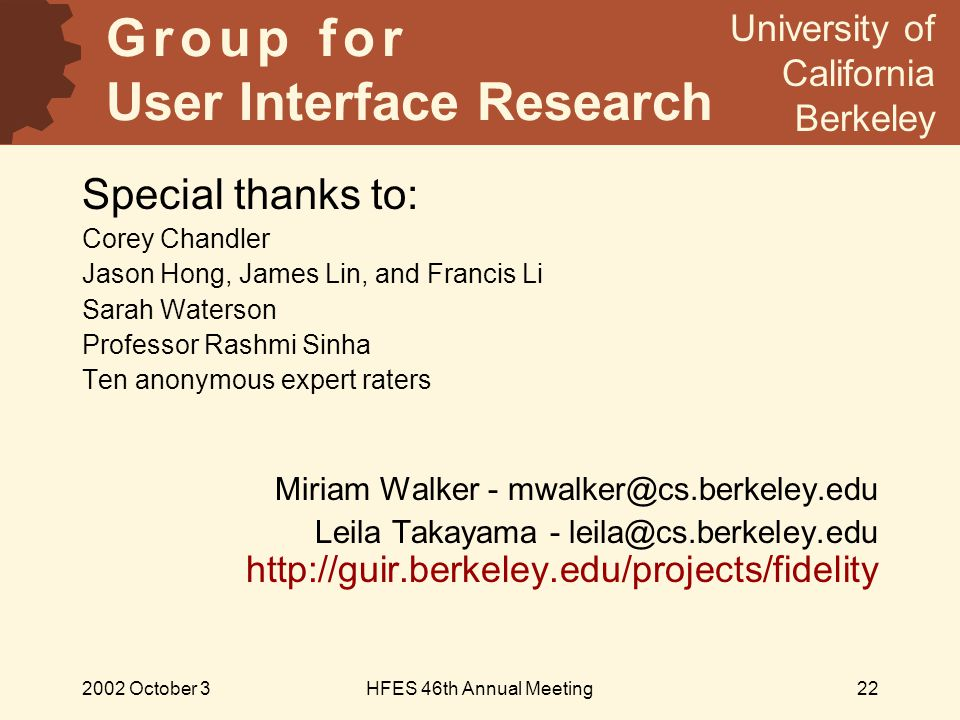 2002 October 3HFES 46th Annual Meeting22 Special thanks to: Corey Chandler Jason Hong, James Lin, and Francis Li Sarah Waterson Professor Rashmi Sinha Ten anonymous expert raters Miriam Walker - mwalker@cs.berkeley.edu Leila Takayama - leila@cs.berkeley.edu http://guir.berkeley.edu/projects/fidelity G r o u p f o r User Interface Research University of California Berkeley