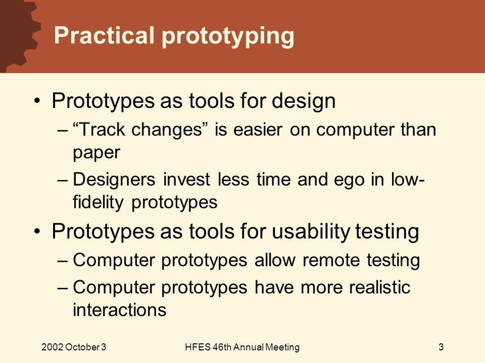 2002 October 3HFES 46th Annual Meeting3 Practical prototyping Prototypes as tools for design – Track changes is easier on computer than paper – Designers invest less time and ego in low- fidelity prototypes Prototypes as tools for usability testing – Computer prototypes allow remote testing – Computer prototypes have more realistic interactions