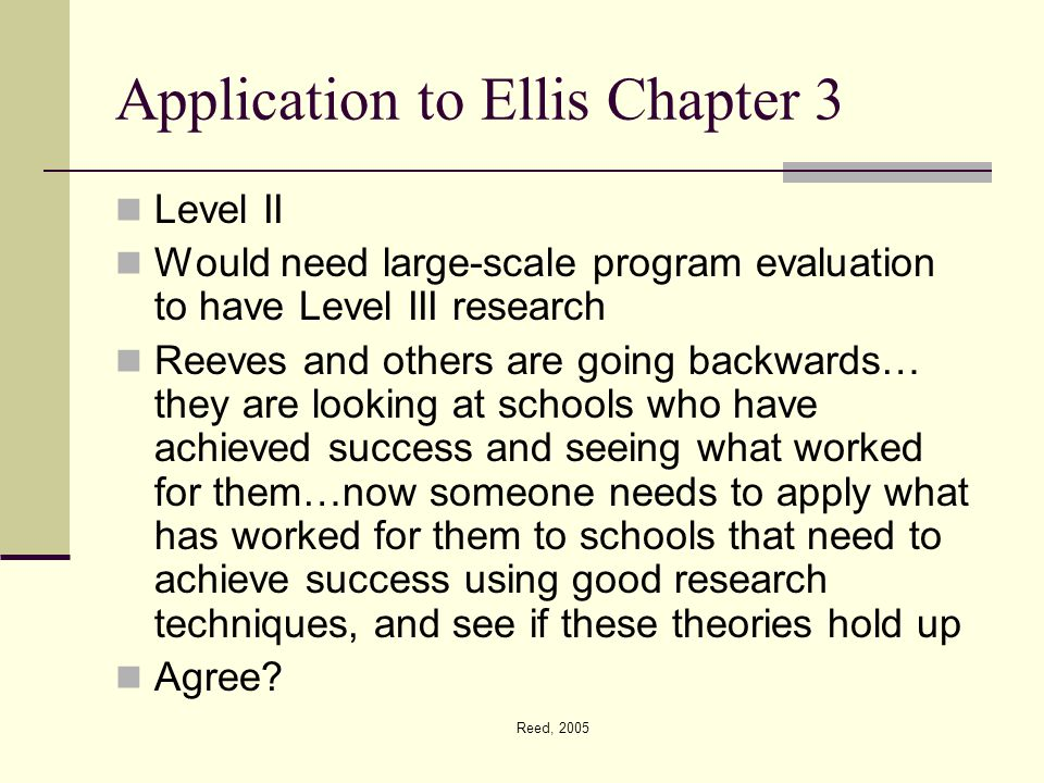 Reed, 2005 Application to Ellis Chapter 3 Level II Would need large-scale program evaluation to have Level III research Reeves and others are going backwards… they are looking at schools who have achieved success and seeing what worked for them…now someone needs to apply what has worked for them to schools that need to achieve success using good research techniques, and see if these theories hold up Agree