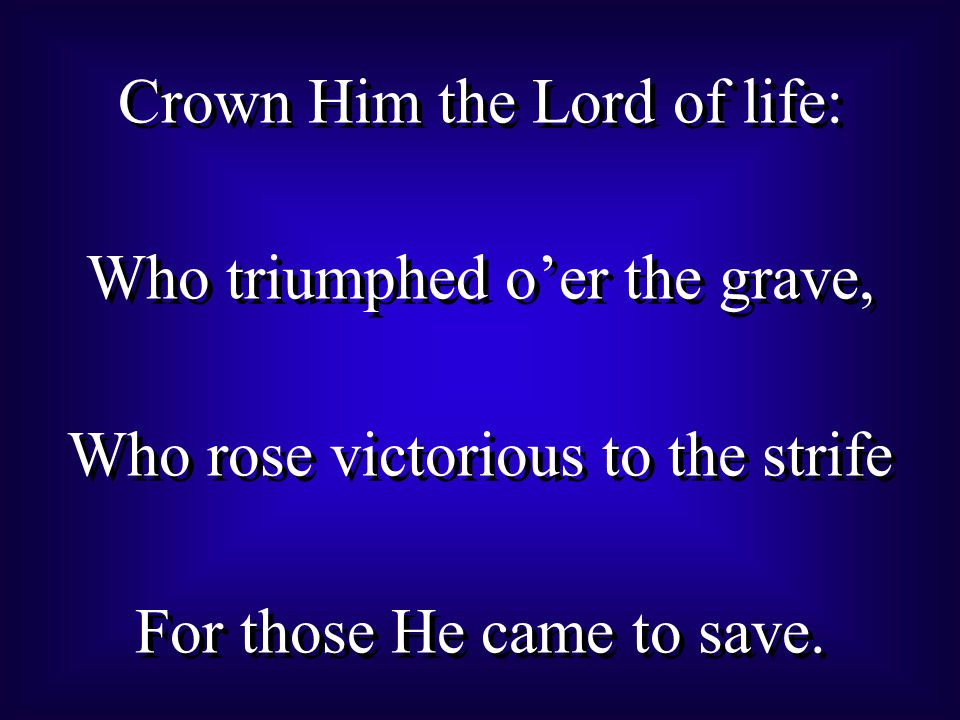 Crown Him the Lord of life: Who triumphed o'er the grave, Who rose victorious to the strife For those He came to save.