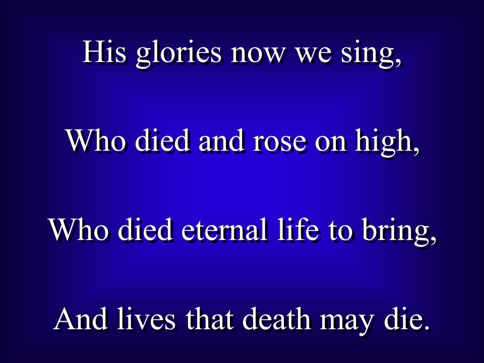 His glories now we sing, Who died and rose on high, Who died eternal life to bring, And lives that death may die.