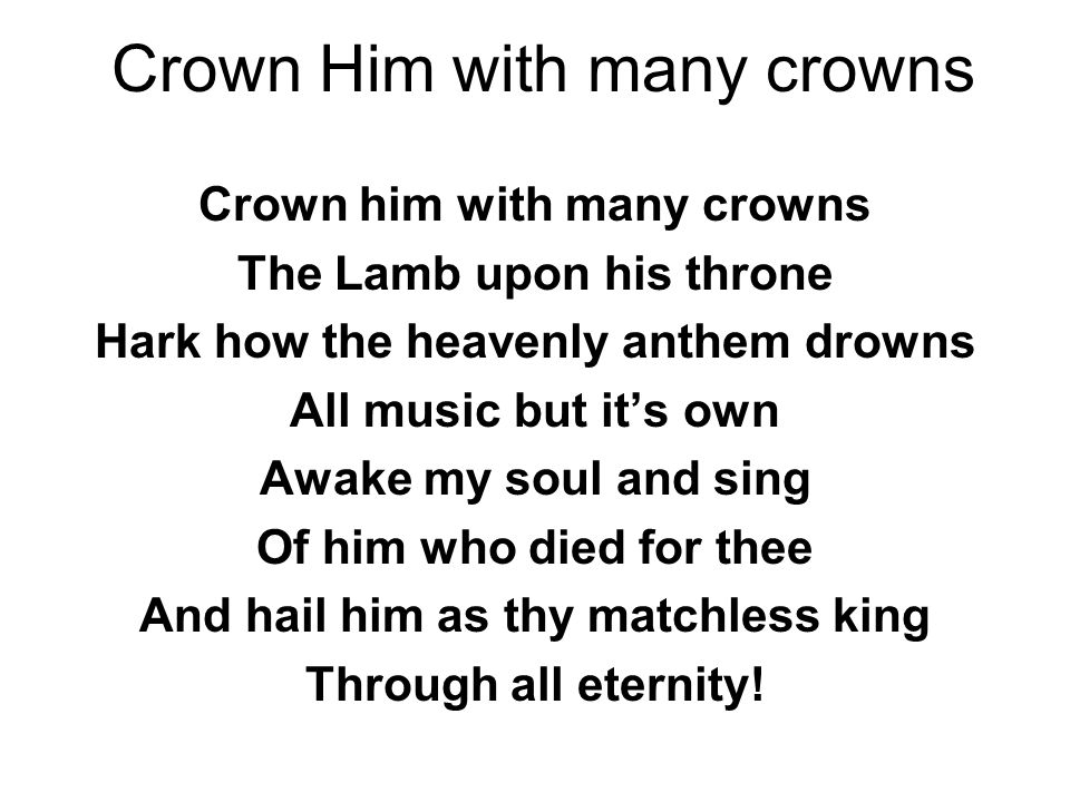 Crown Him with many crowns Crown him with many crowns The Lamb upon his throne Hark how the heavenly anthem drowns All music but it's own Awake my soul and sing Of him who died for thee And hail him as thy matchless king Through all eternity!
