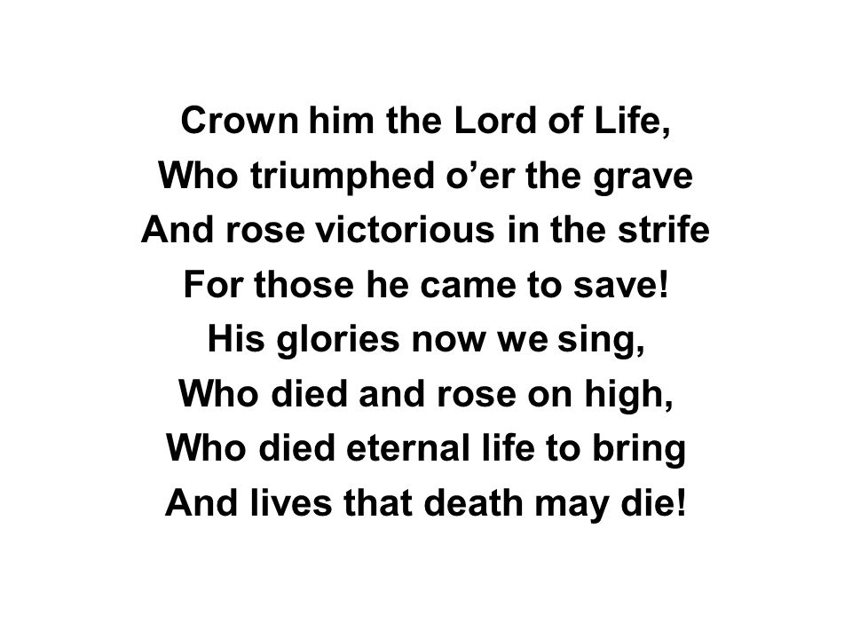 Crown him the Lord of Life, Who triumphed o'er the grave And rose victorious in the strife For those he came to save.
