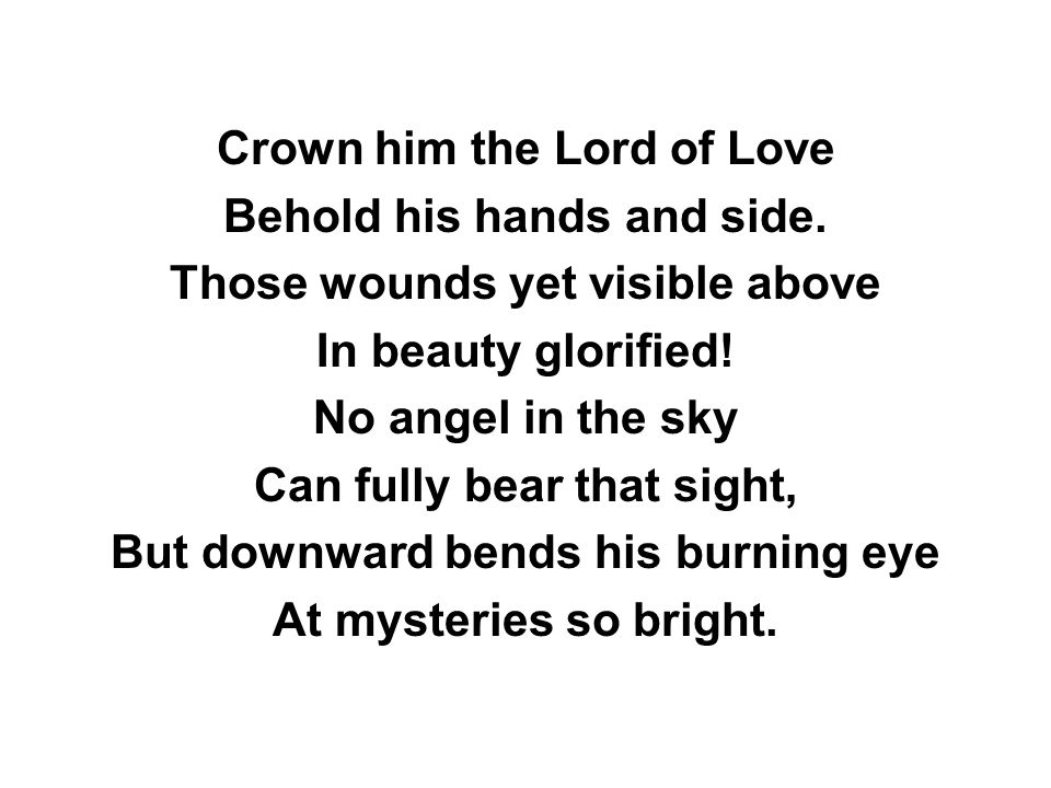 Crown him the Lord of Love Behold his hands and side.