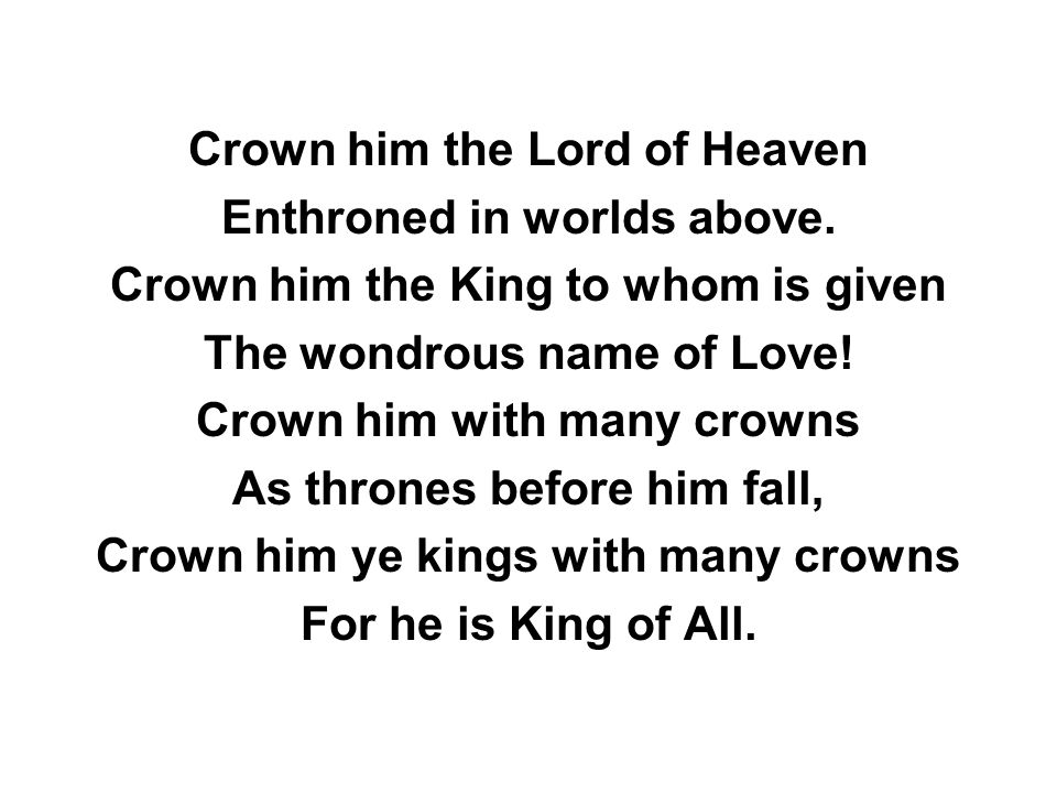 Crown him the Lord of Heaven Enthroned in worlds above.