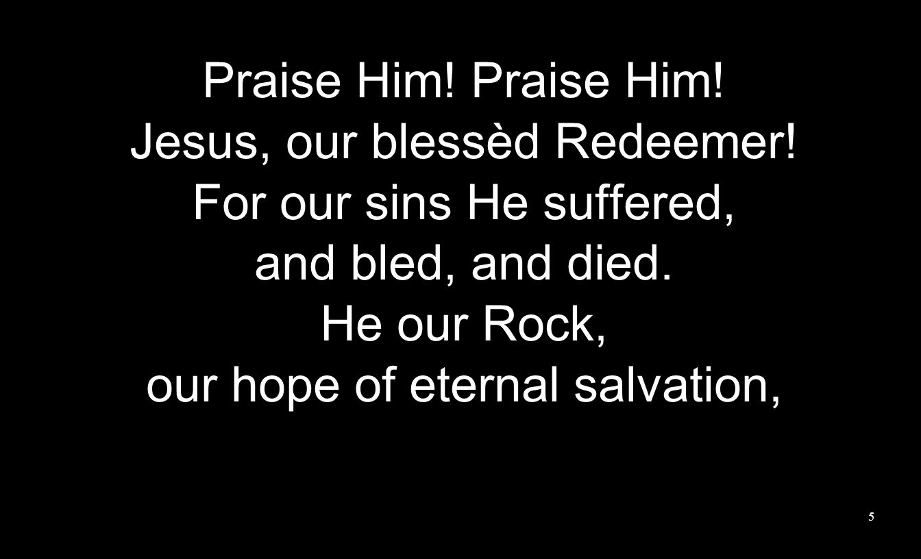 Praise Him. Jesus, our blessèd Redeemer. For our sins He suffered, and bled, and died.