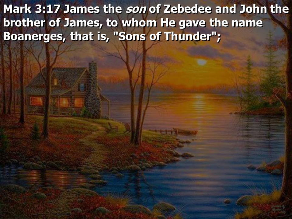 Mark 3:17 James the son of Zebedee and John the brother of James, to whom He gave the name Boanerges, that is, Sons of Thunder ;