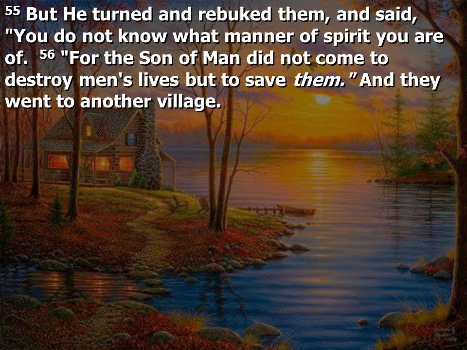 55 But He turned and rebuked them, and said, You do not know what manner of spirit you are of.