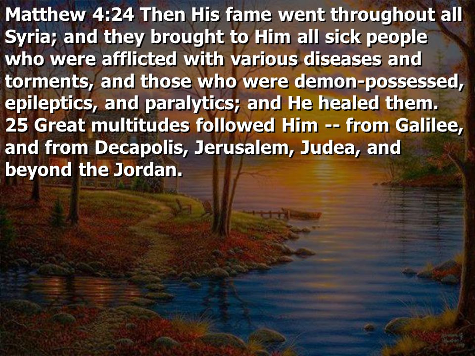 Matthew 4:24 Then His fame went throughout all Syria; and they brought to Him all sick people who were afflicted with various diseases and torments, and those who were demon-possessed, epileptics, and paralytics; and He healed them.