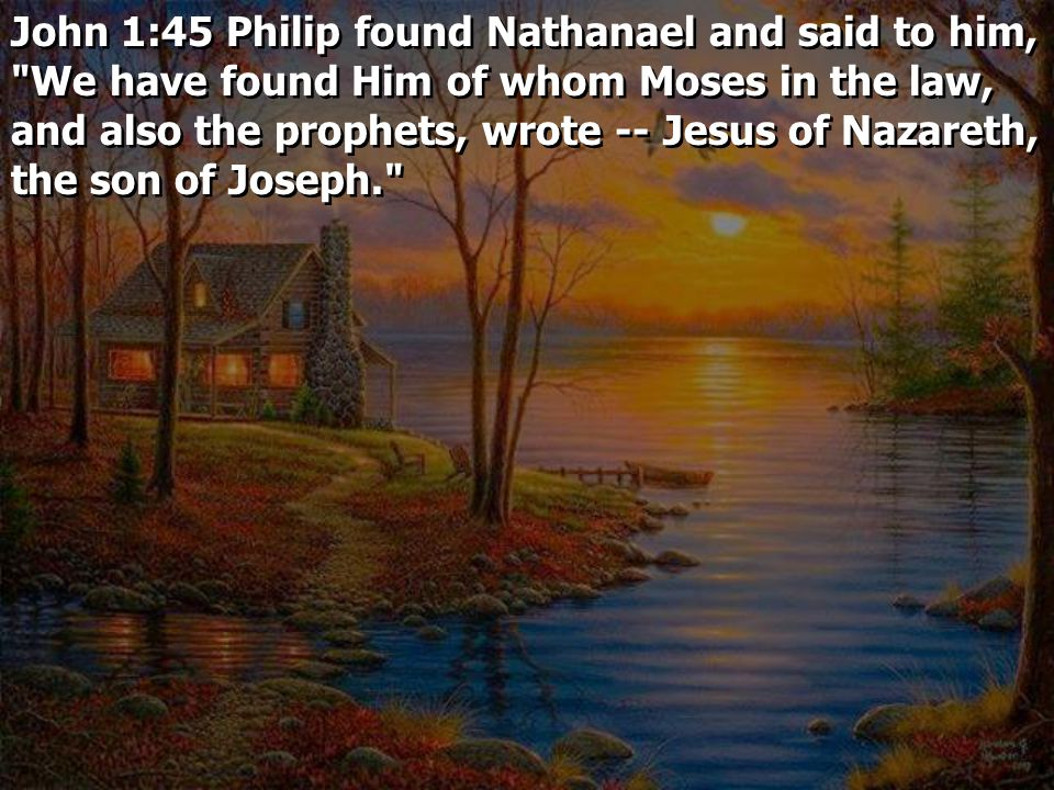 John 1:45 Philip found Nathanael and said to him, We have found Him of whom Moses in the law, and also the prophets, wrote -- Jesus of Nazareth, the son of Joseph.