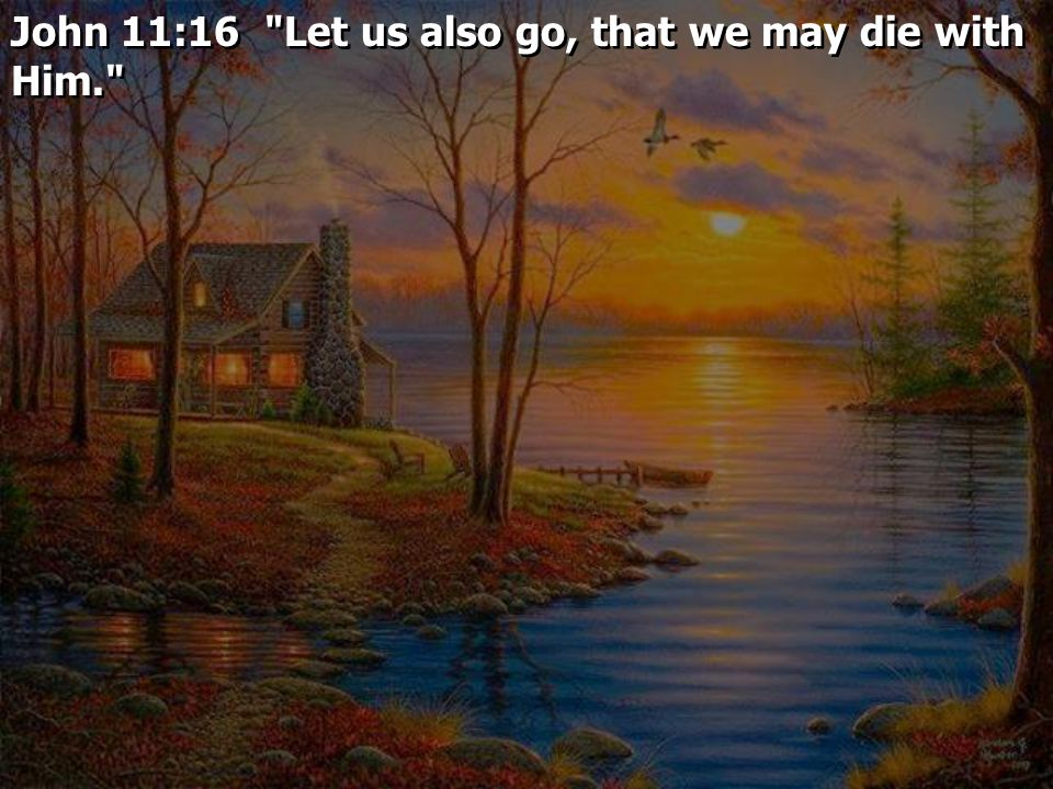 John 11:16 Let us also go, that we may die with Him.