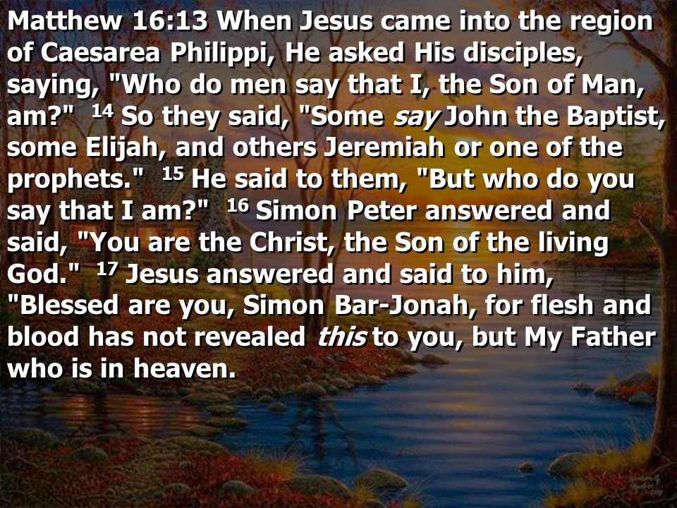Matthew 16:13 When Jesus came into the region of Caesarea Philippi, He asked His disciples, saying, Who do men say that I, the Son of Man, am 14 So they said, Some say John the Baptist, some Elijah, and others Jeremiah or one of the prophets. 15 He said to them, But who do you say that I am 16 Simon Peter answered and said, You are the Christ, the Son of the living God. 17 Jesus answered and said to him, Blessed are you, Simon Bar-Jonah, for flesh and blood has not revealed this to you, but My Father who is in heaven.