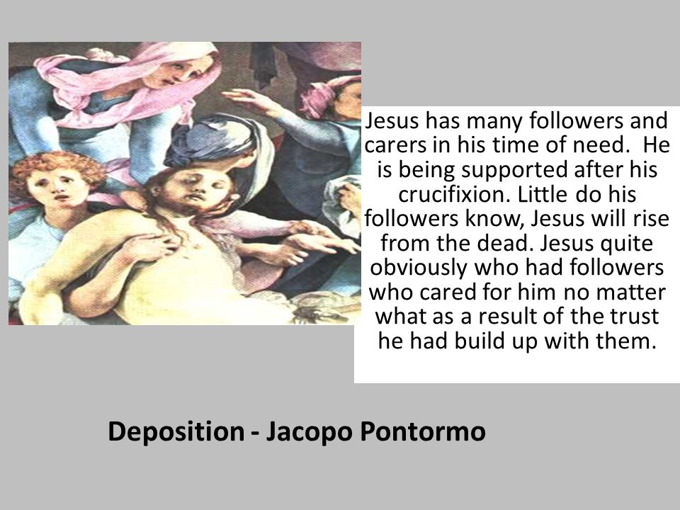 Deposition - Jacopo Pontormo Jesus has many followers and carers in his time of need.