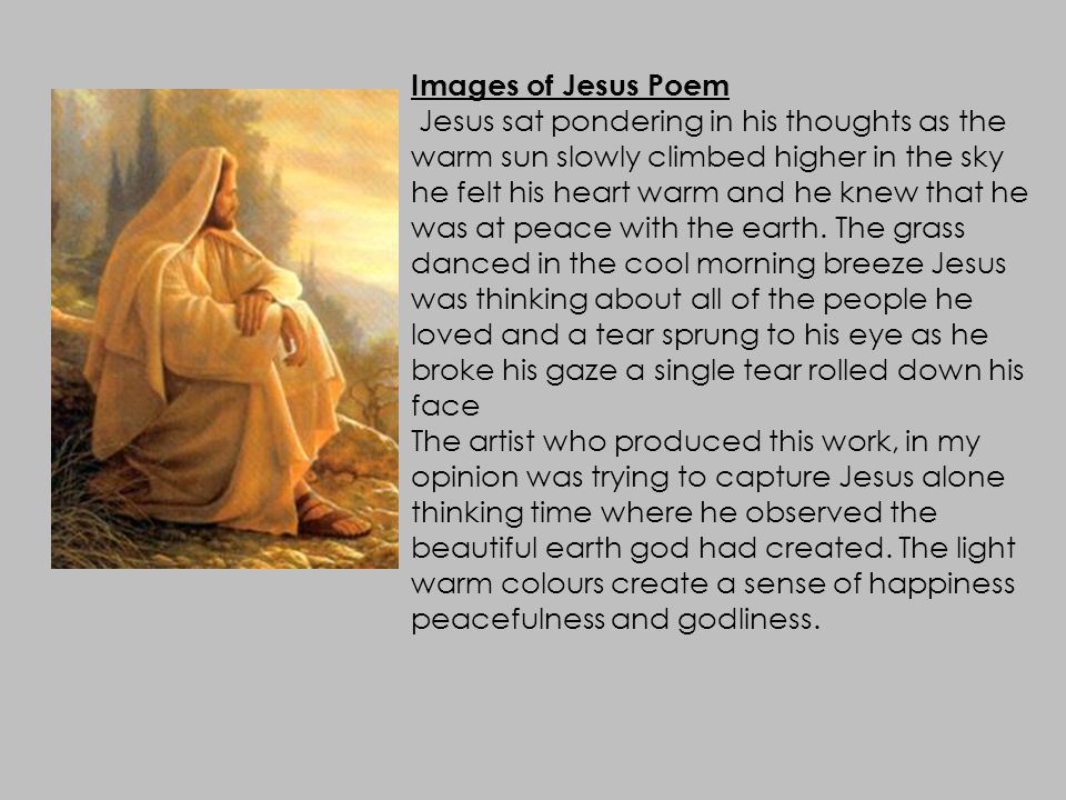 Images of Jesus Poem Jesus sat pondering in his thoughts as the warm sun slowly climbed higher in the sky he felt his heart warm and he knew that he was at peace with the earth.