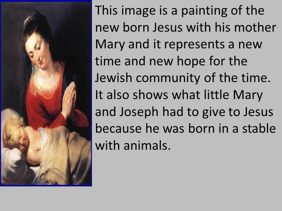 This image is a painting of the new born Jesus with his mother Mary and it represents a new time and new hope for the Jewish community of the time.
