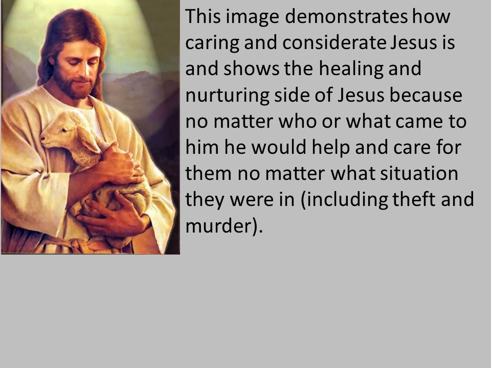 This image demonstrates how caring and considerate Jesus is and shows the healing and nurturing side of Jesus because no matter who or what came to him he would help and care for them no matter what situation they were in (including theft and murder).