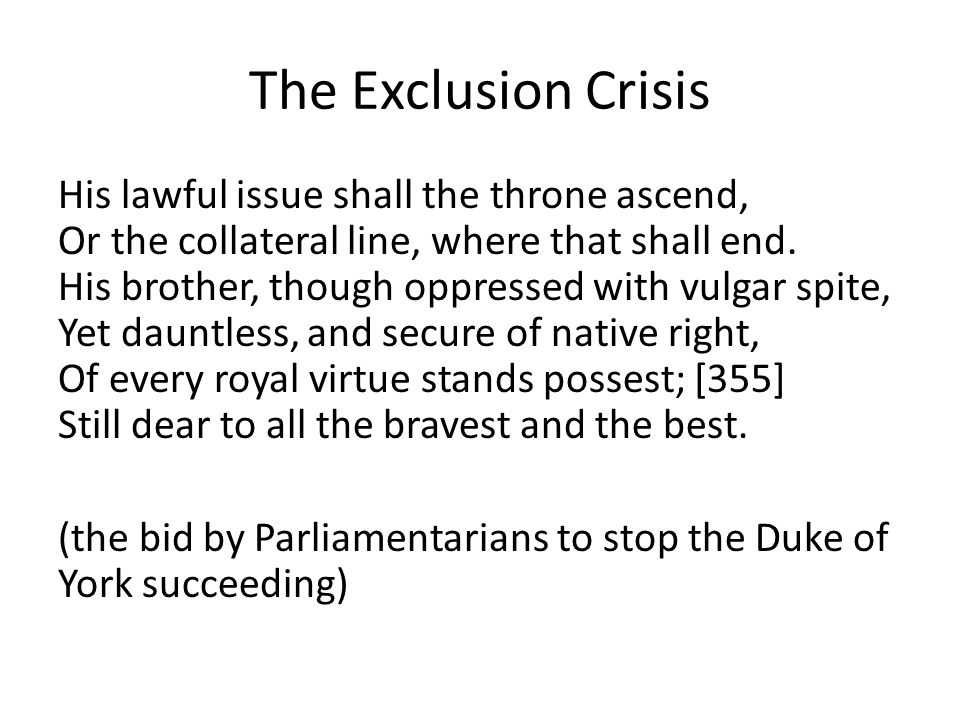 The Exclusion Crisis His lawful issue shall the throne ascend, Or the collateral line, where that shall end.