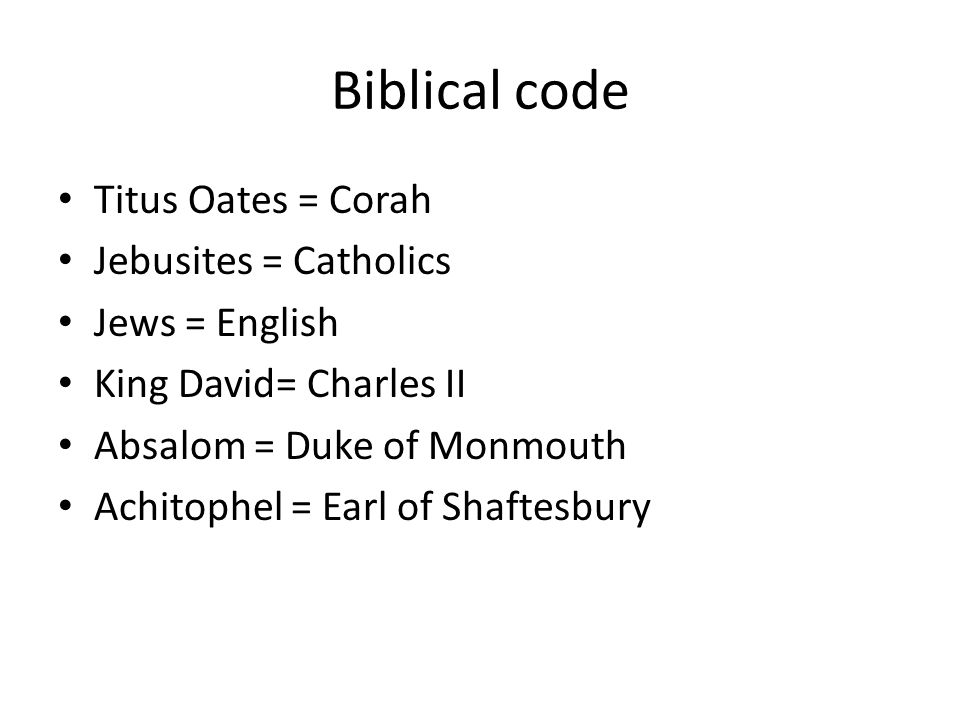 Biblical code Titus Oates = Corah Jebusites = Catholics Jews = English King David= Charles II Absalom = Duke of Monmouth Achitophel = Earl of Shaftesbury