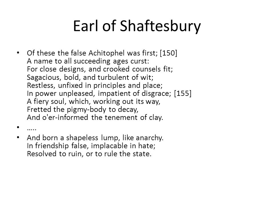 Earl of Shaftesbury Of these the false Achitophel was first; [150] A name to all succeeding ages curst: For close designs, and crooked counsels fit; Sagacious, bold, and turbulent of wit; Restless, unfixed in principles and place; In power unpleased, impatient of disgrace; [155] A fiery soul, which, working out its way, Fretted the pigmy-body to decay, And o er-informed the tenement of clay.