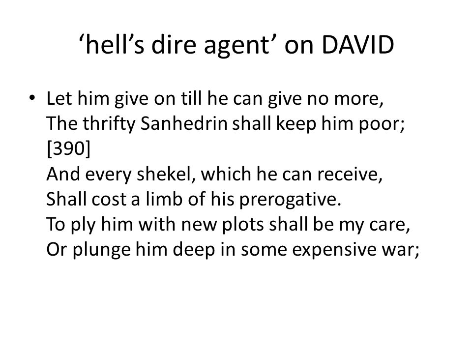 'hell's dire agent' on DAVID Let him give on till he can give no more, The thrifty Sanhedrin shall keep him poor; [390] And every shekel, which he can receive, Shall cost a limb of his prerogative.