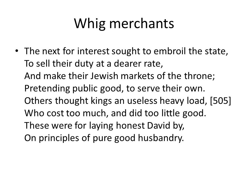 Whig merchants The next for interest sought to embroil the state, To sell their duty at a dearer rate, And make their Jewish markets of the throne; Pretending public good, to serve their own.
