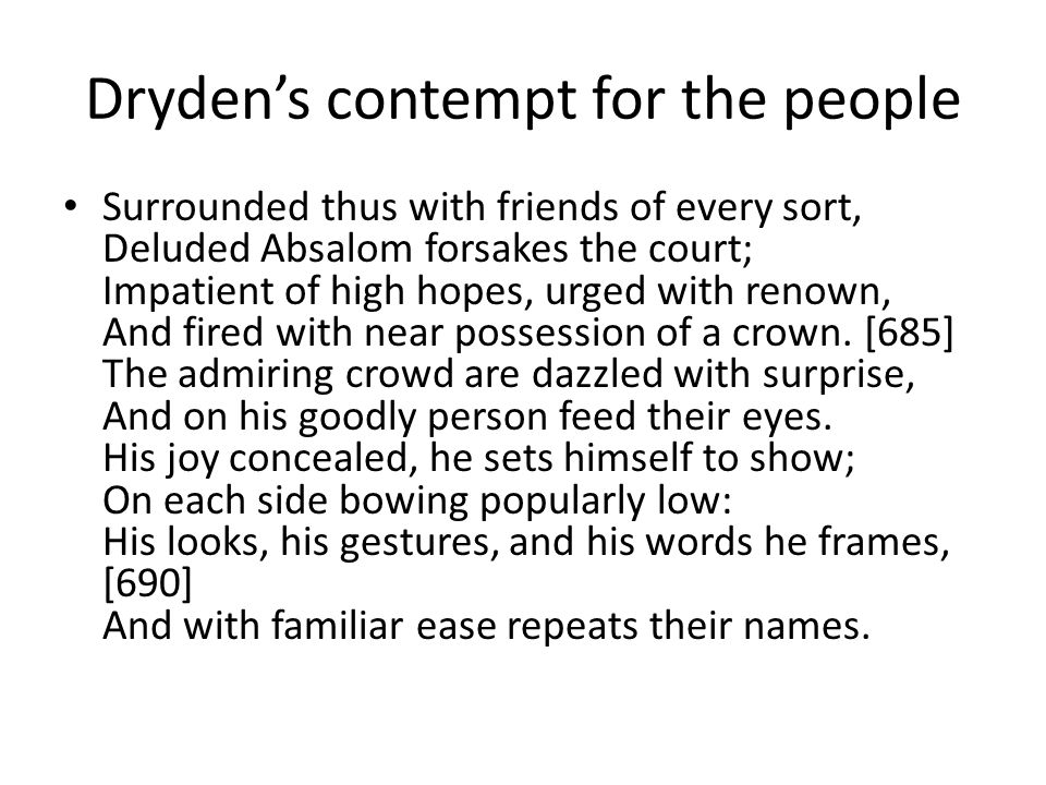 Dryden's contempt for the people Surrounded thus with friends of every sort, Deluded Absalom forsakes the court; Impatient of high hopes, urged with renown, And fired with near possession of a crown.