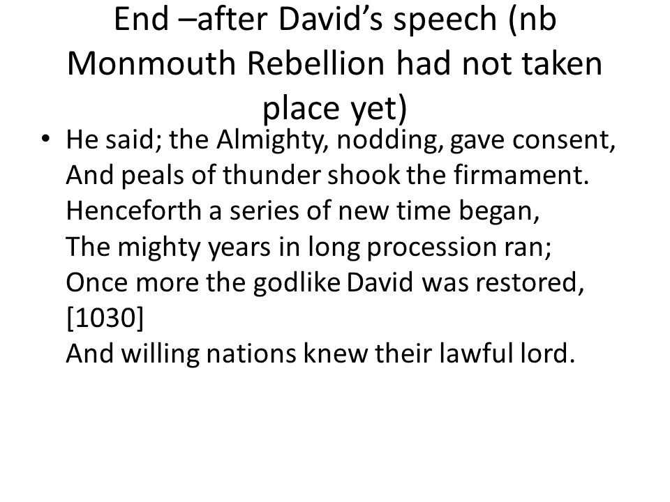 End –after David's speech (nb Monmouth Rebellion had not taken place yet) He said; the Almighty, nodding, gave consent, And peals of thunder shook the firmament.