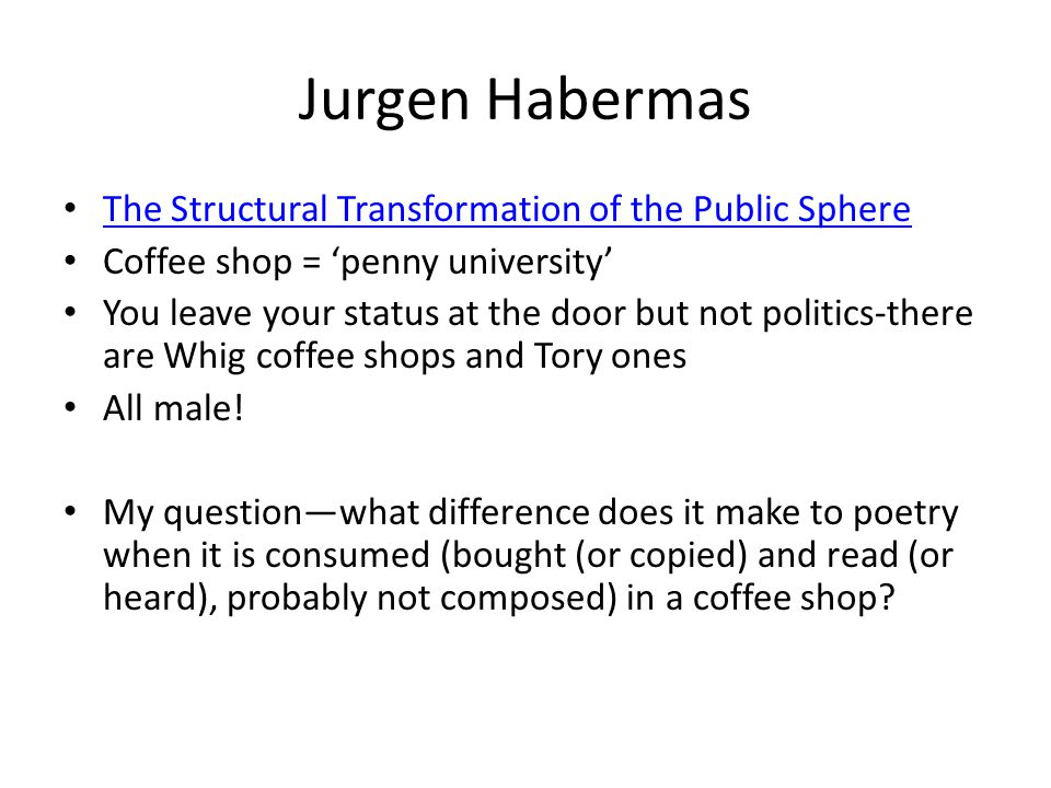 Jurgen Habermas The Structural Transformation of the Public Sphere Coffee shop = 'penny university' You leave your status at the door but not politics-there are Whig coffee shops and Tory ones All male.