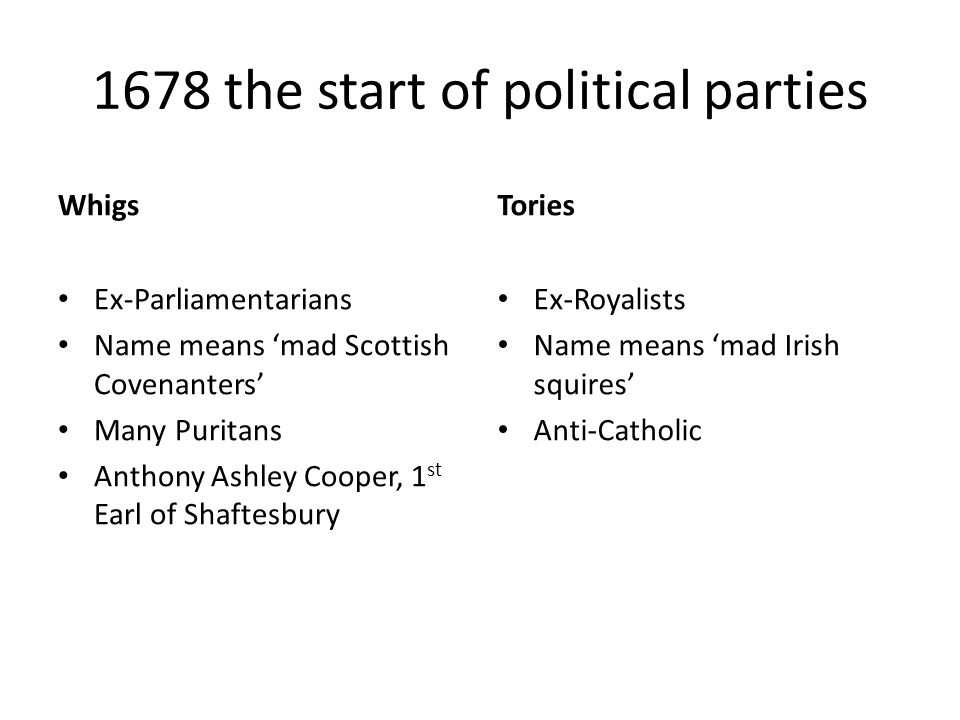 1678 the start of political parties Whigs Ex-Parliamentarians Name means 'mad Scottish Covenanters' Many Puritans Anthony Ashley Cooper, 1 st Earl of Shaftesbury Tories Ex-Royalists Name means 'mad Irish squires' Anti-Catholic