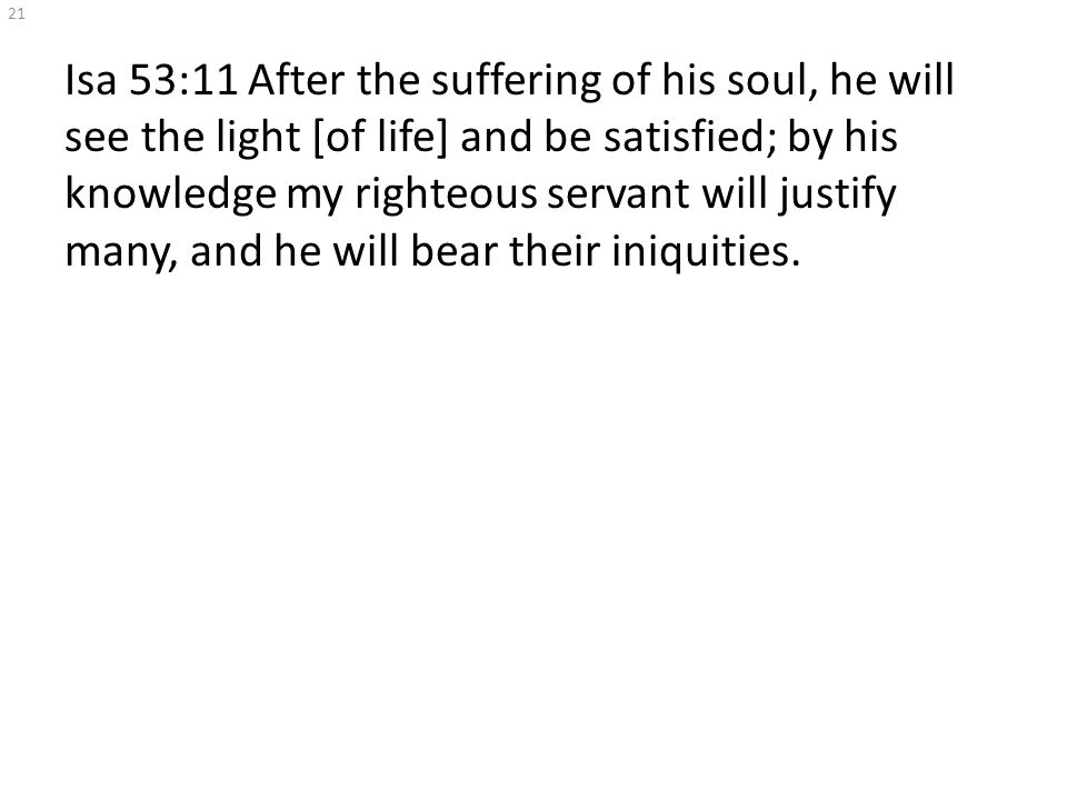 Isa 53:11 After the suffering of his soul, he will see the light [of life] and be satisfied; by his knowledge my righteous servant will justify many, and he will bear their iniquities.