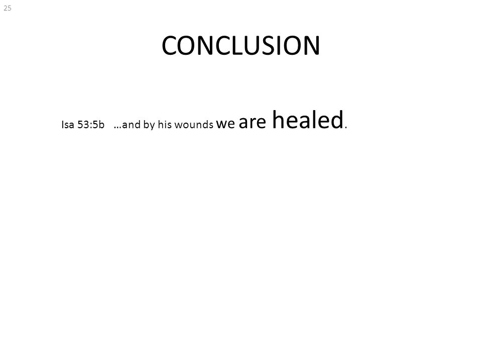 CONCLUSION 25 Isa 53:5b …and by his wounds we are healed.