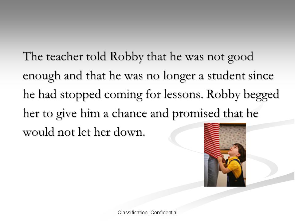 Classification : Confidential The teacher told Robby that he was not good enough and that he was no longer a student since he had stopped coming for lessons.