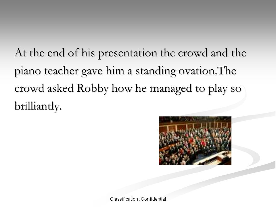 Classification : Confidential At the end of his presentation the crowd and the piano teacher gave him a standing ovation.The crowd asked Robby how he managed to play so brilliantly.