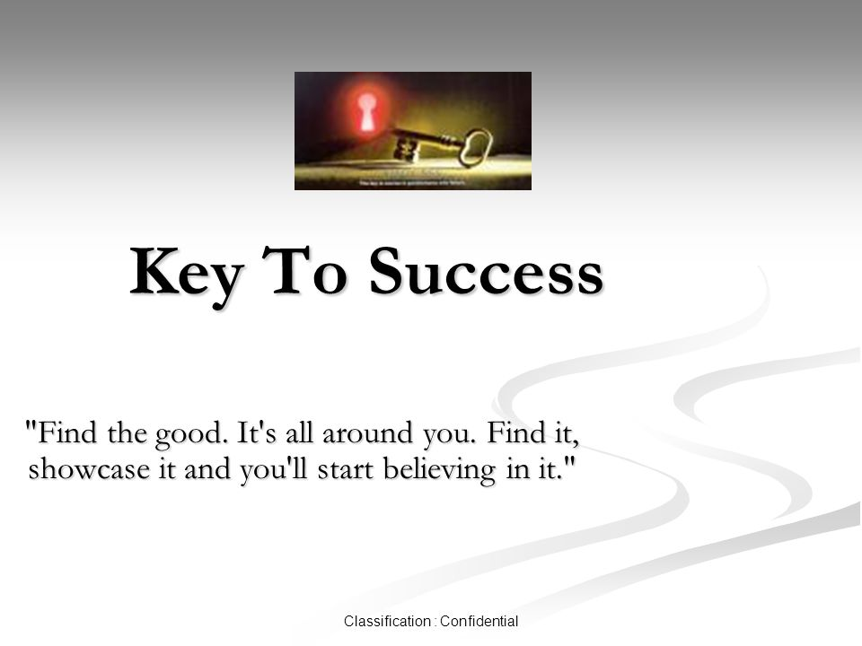 Classification : Confidential Key To Success Find the good.