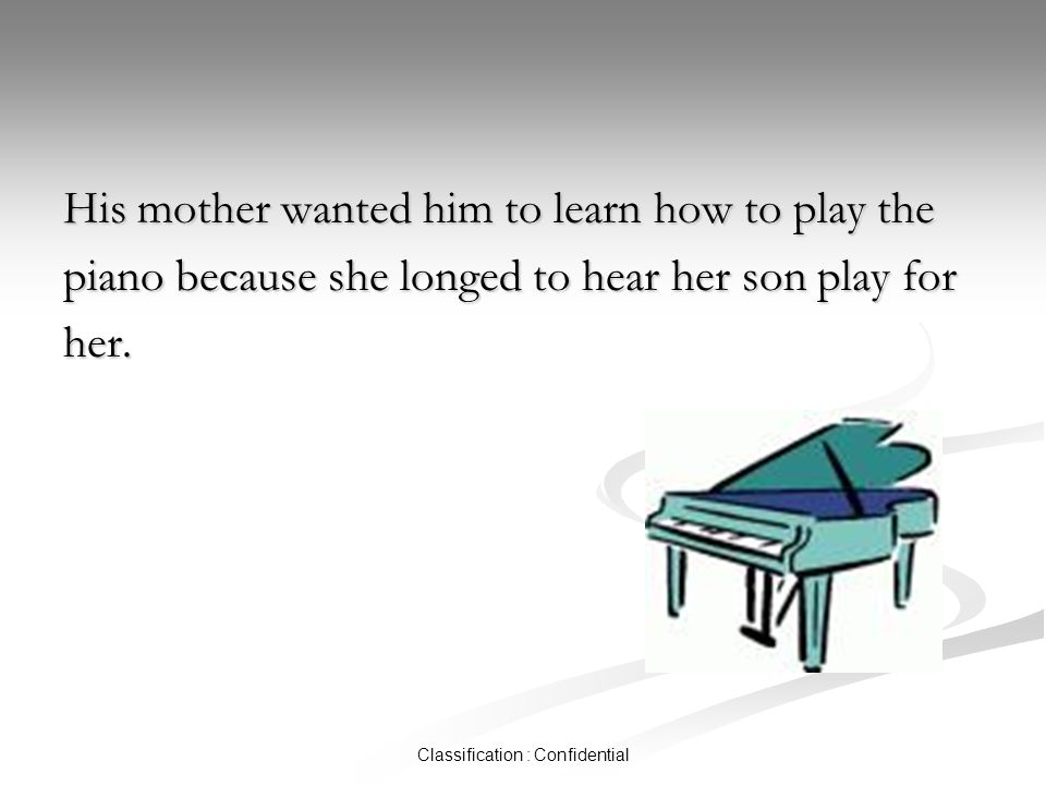 Classification : Confidential His mother wanted him to learn how to play the piano because she longed to hear her son play for her.