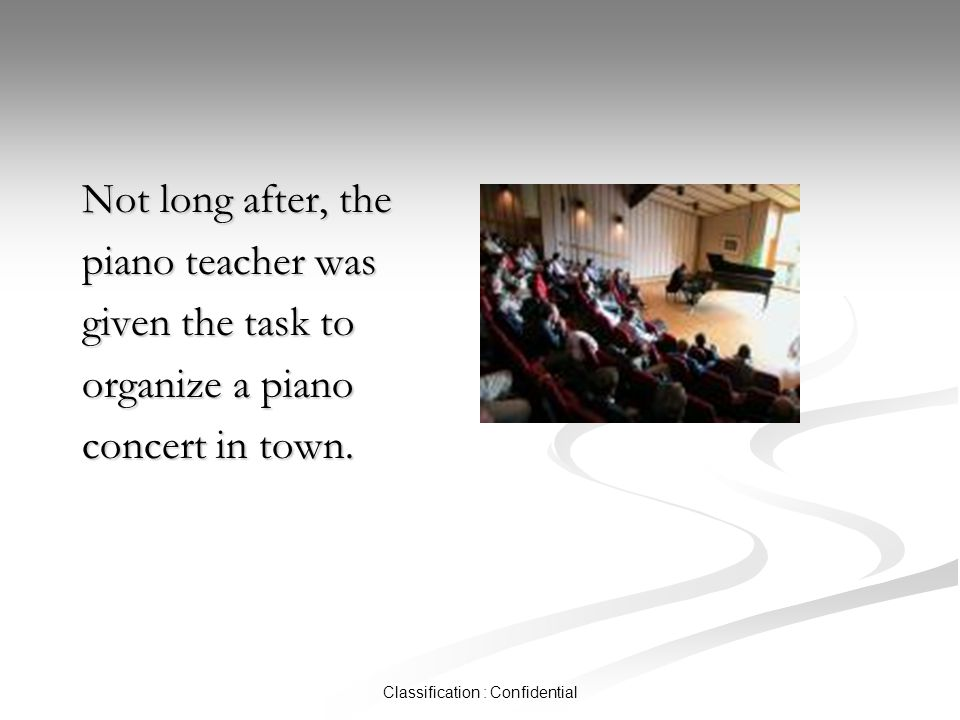 Classification : Confidential Not long after, the piano teacher was given the task to organize a piano concert in town.
